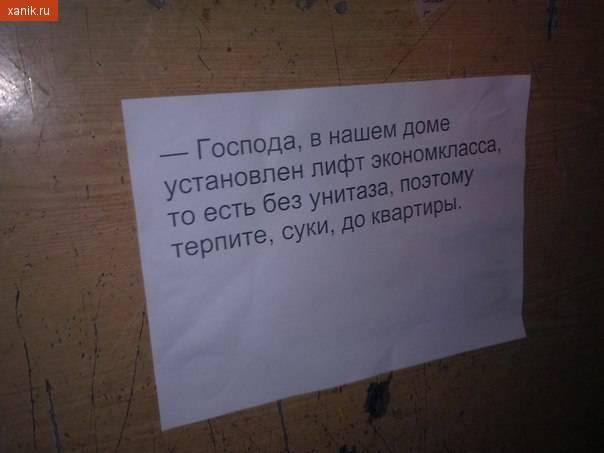 Господа, в нашем доме установлен лифт эконом класса, то есть без унитаза, поэтому терпите, суки, до квартиры