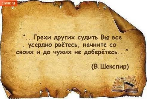 Грехи других судить вы все усердно рветесь.. начните со своих и до других не доберетесь